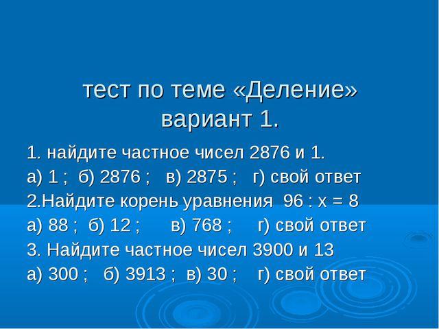 тест по теме «Деление» вариант 1. 1. найдите частное чисел 2876 и 1. а) 1 ;...