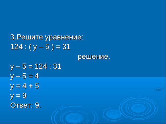 3.Решите уравнение: 124 : ( у – 5 ) = 31 решение. у – 5 = 124 : 31 у – 5 = 4...