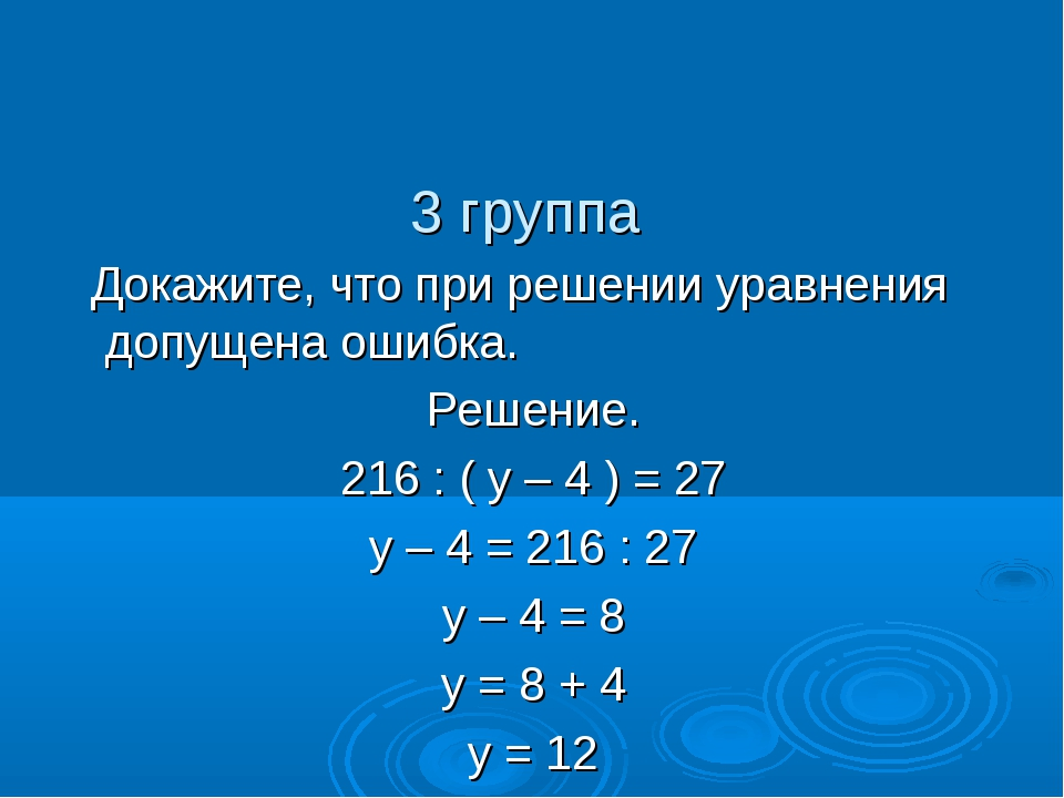 3 группа Докажите, что при решении уравнения допущена ошибка. Решение. 216 :...