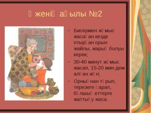 Әженің ақылы №2 Бисермен жұмыс жасаған кезде отырған орын жайлы, жарық болуы