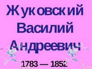 Жуковский Василий Андреевич 1783 — 1852