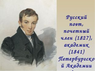 Русский поэт, почетный член (1827), академик (1841) Петербургской Академии На