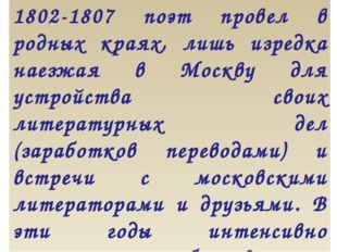 1802-1807 поэт провел в родных краях, лишь изредка наезжая в Москву для устро