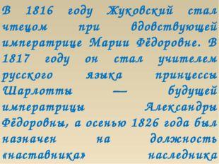 В 1816 году Жуковский стал чтецом при вдовствующей императрице Марии Фёдоровн