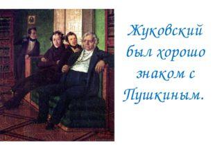Жуковский был хорошо знаком с Пушкиным.