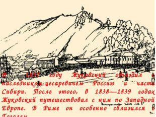 В 1837 году Жуковский объездил с наследником-цесаревичем Россию и часть Сибир