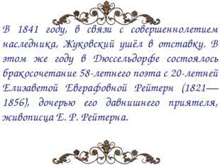 В 1841 году, в связи с совершеннолетием наследника, Жуковский ушёл в отставку
