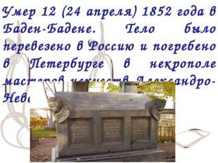 Умер 12 (24 апреля) 1852 года в Баден-Бадене. Тело было перевезено в Россию и