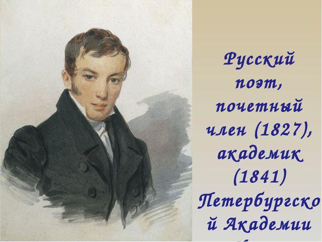 Русский поэт, почетный член (1827), академик (1841) Петербургской Академии На...
