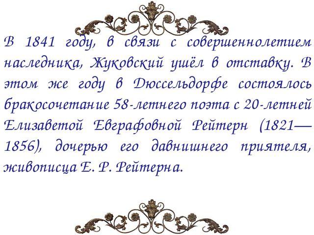 В 1841 году, в связи с совершеннолетием наследника, Жуковский ушёл в отставку...