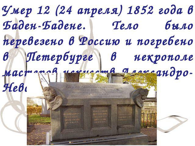 Умер 12 (24 апреля) 1852 года в Баден-Бадене. Тело было перевезено в Россию и...