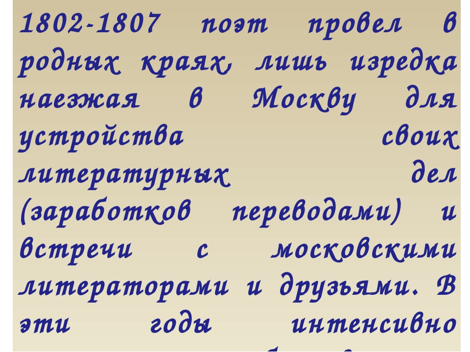 1802-1807 поэт провел в родных краях, лишь изредка наезжая в Москву для устро...
