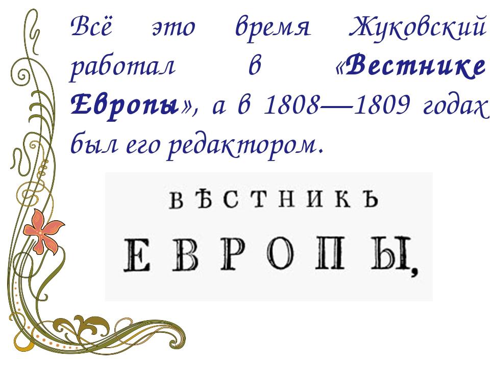 Всё это время Жуковский работал в «Вестнике Европы», а в 1808—1809 годах был...