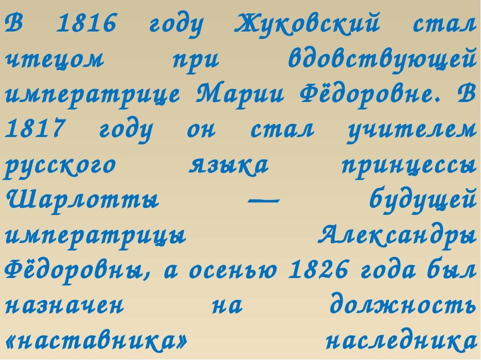 В 1816 году Жуковский стал чтецом при вдовствующей императрице Марии Фёдоровн...