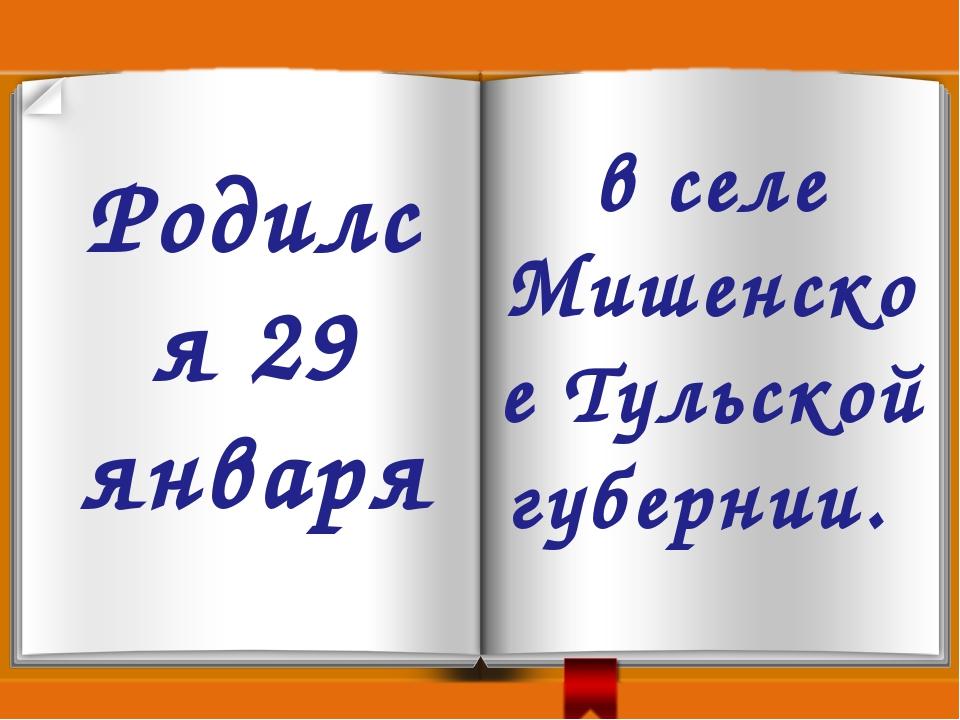Родился 29 января в селе Мишенское Тульской губернии.