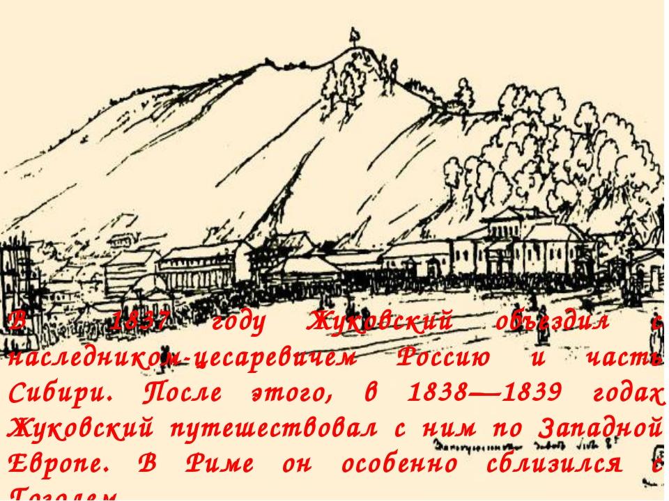 В 1837 году Жуковский объездил с наследником-цесаревичем Россию и часть Сибир...
