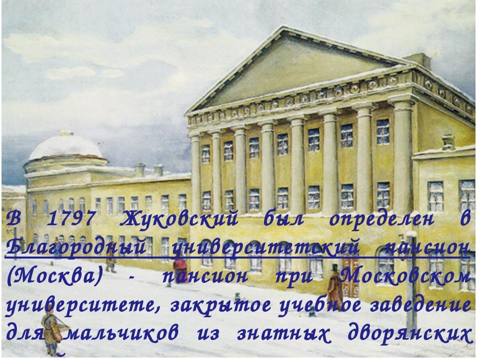 В 1797 Жуковский был определен в Благородный университетский пансион (Москва)...