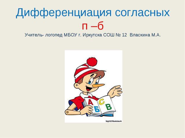 Дифференциация согласных п –б Учитель- логопед МБОУ г. Иркутска СОШ № 12 Влас...