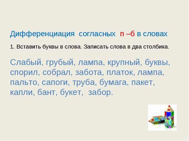 Дифференциация согласных п –б в словах 1. Вставить буквы в слова. Записать с...