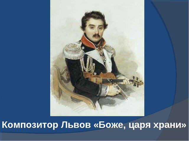 Композитор Львов «Боже, царя храни»