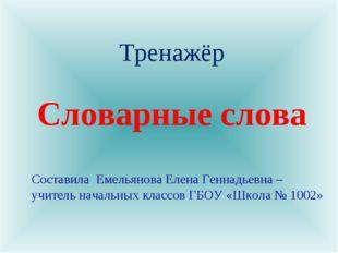 Словарные слова Тренажёр Составила Емельянова Елена Геннадьевна – учитель нач