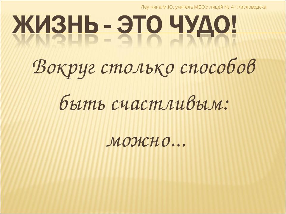 Вокруг столько способов быть счастливым: можно... Леуткина М.Ю. учитель МБОУ...