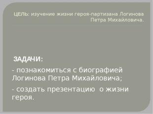 ЦЕЛЬ: изучение жизни героя-партизана Логинова Петра Михайловича. ЗАДАЧИ: - по