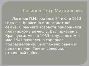 Логинов Петр Михайлович. Логинов П.М. родился 24 июля 1913 года в с. Веригино