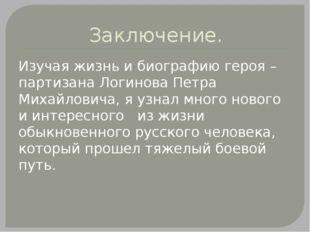 Заключение. Изучая жизнь и биографию героя – партизана Логинова Петра Михайло