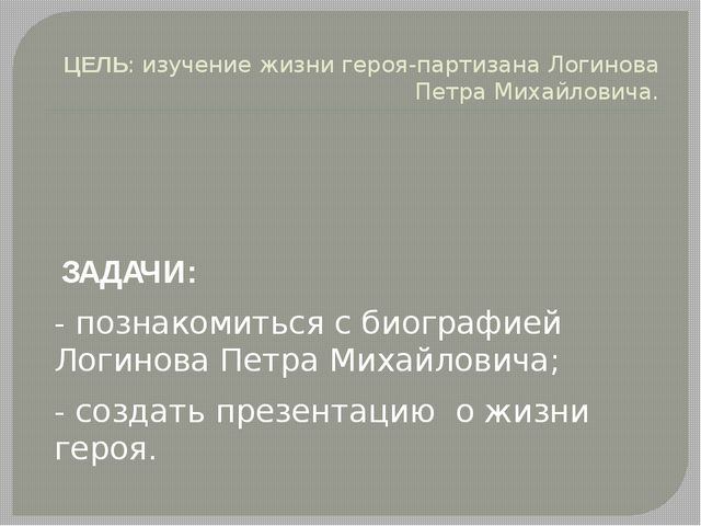 ЦЕЛЬ: изучение жизни героя-партизана Логинова Петра Михайловича. ЗАДАЧИ: - по...