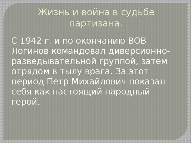 Жизнь и война в судьбе партизана. С 1942 г. и по окончанию ВОВ Логинов команд...