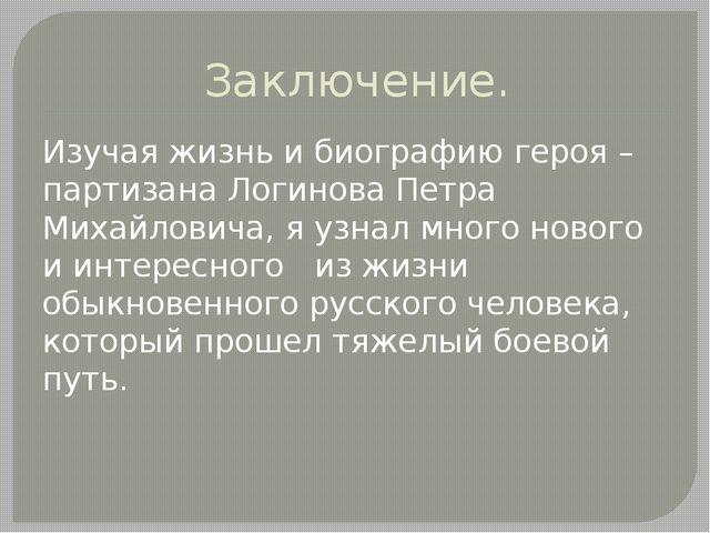 Заключение. Изучая жизнь и биографию героя – партизана Логинова Петра Михайло...