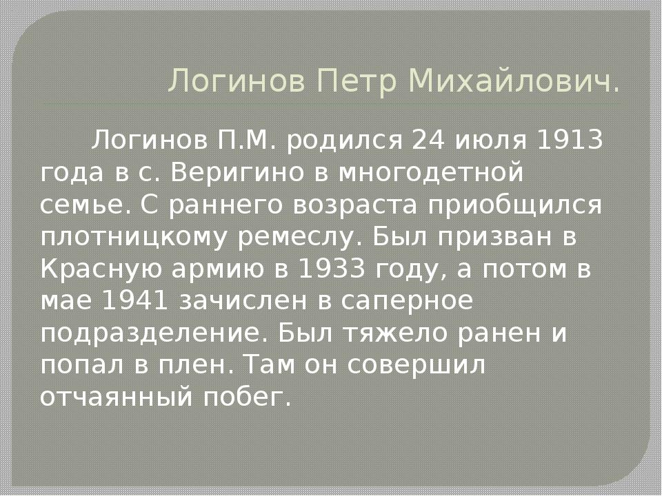 Логинов Петр Михайлович. Логинов П.М. родился 24 июля 1913 года в с. Веригино...