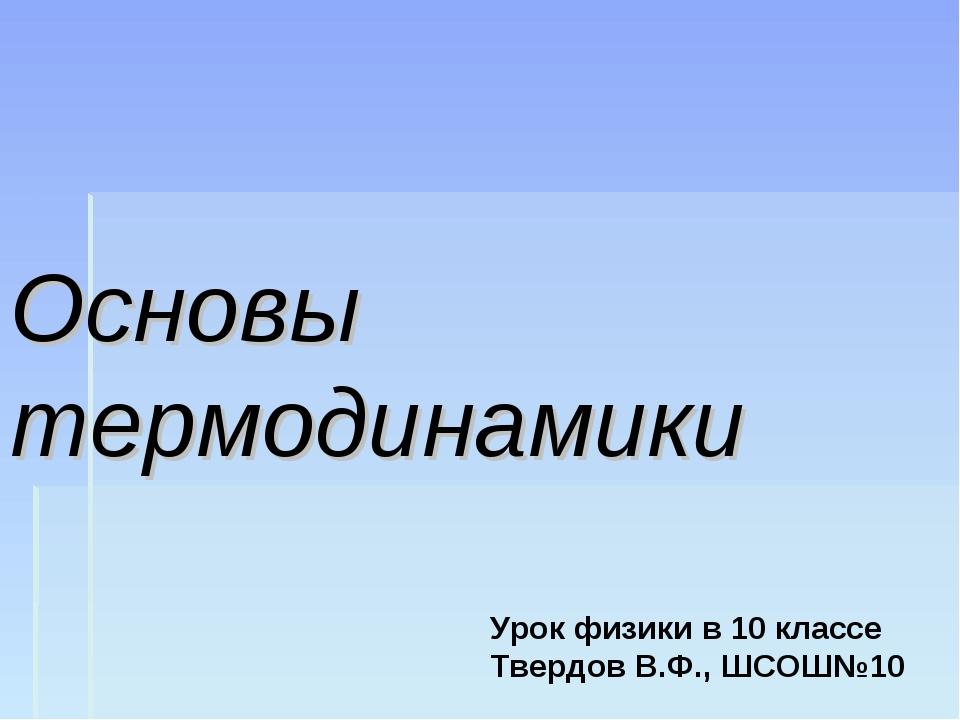 Основы термодинамики Урок физики в 10 классе Твердов В.Ф., ШСОШ№10