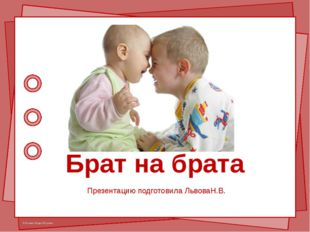 Брат на брата Презентацию подготовила ЛьвоваН.В. © Фокина Лидия Петровна