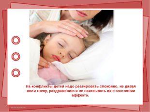 На конфликты детей надо реагировать спокойно, не давая воли гневу, раздражени