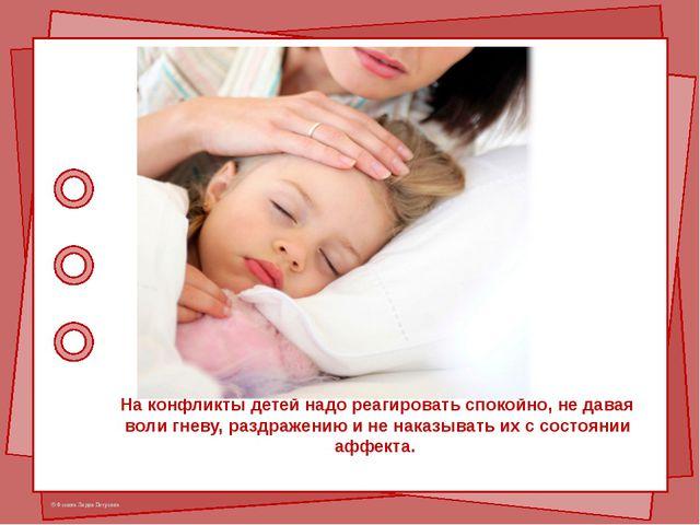 На конфликты детей надо реагировать спокойно, не давая воли гневу, раздражени...