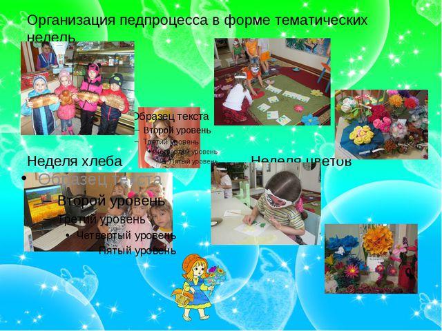 Организация педпроцесса в форме тематических недель Неделя хлеба Неделя цветов