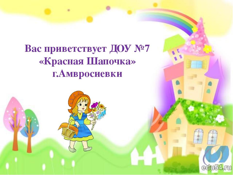 Вас приветствует ДОУ №7 «Красная Шапочка» г.Амвросиевки
