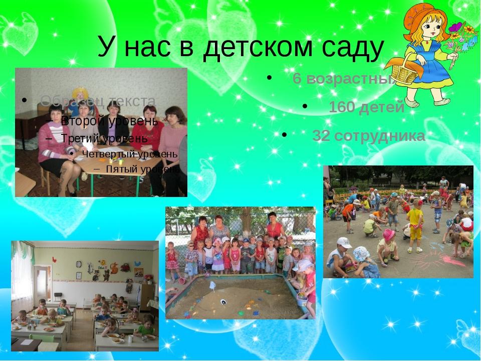 У нас в детском саду 6 возрастных груп 160 детей 32 сотрудника