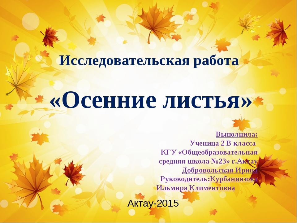 Исследовательская работа «Осенние листья» Актау-2015 Выполнила: Ученица 2 В к...