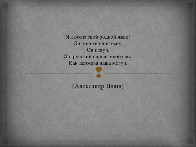 Я люблю свой родной язык! Он понятен для всех, Он певуч, Он, русский народ, м...