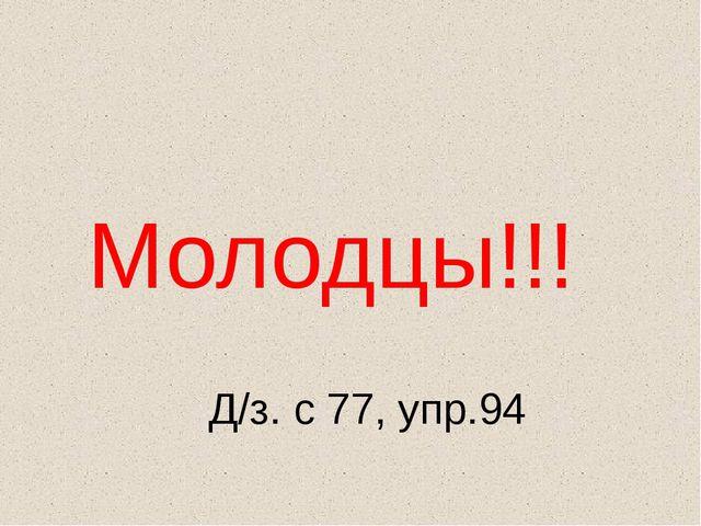 Д/з. с 77, упр.94 Молодцы!!!