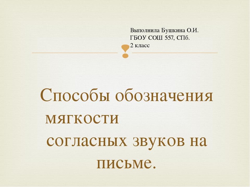 Способы обозначения мягкости согласных звуков на письме. Выполнила Бушкина О....