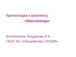 Презентация к конспекту «Масленица» Воспитатель Богданова Л.А. ГБОУ АО «Няндо