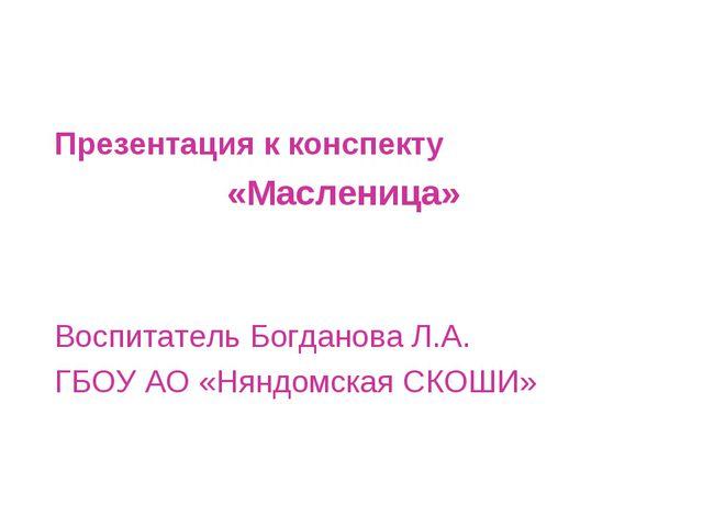 Презентация к конспекту «Масленица» Воспитатель Богданова Л.А. ГБОУ АО «Няндо...