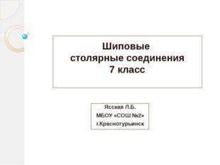 Шиповые столярные соединения 7 класс Ясская Л.Б. МБОУ «СОШ №2» г.Краснотурьинск