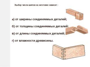 Выбор числа шипов на заготовке зависит : а) от ширины соединяемых деталей; б)