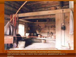 Под потолком шли полавошники, на которых располагалась крестьянская утварь, а