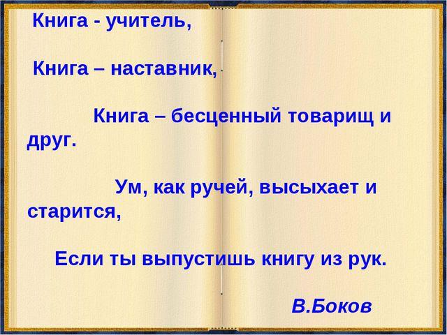 Книга - учитель, Книга – наставник, Книга – бесценный товарищ и друг. Ум, ка...